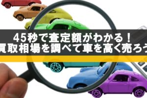 45秒で査定額がわかる!中古車の買取り相場を調べて車を高く売ろう